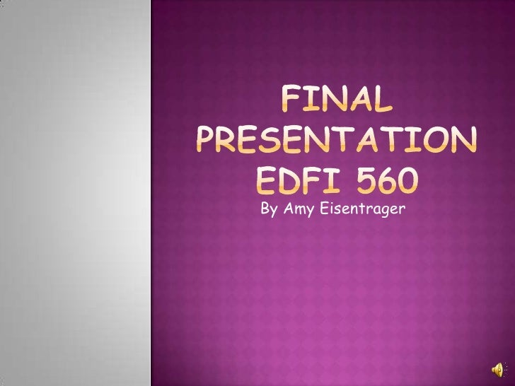 final Presentationedfi 560<br />By Amy Eisentrager<br />