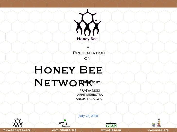 Honey Bee Network July 25, 2008 PRESENTED BY : PRAGYA MODI  ARPIT MEHROTRA  ANKUSH AGARWAL A  Presentation on