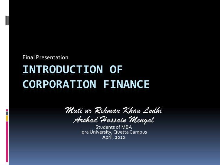 Final Presentation<br />Introduction ofcorporation finance<br />Muti ur Rehman Khan Lodhi<br />ArshadHussainMengal<br />St...