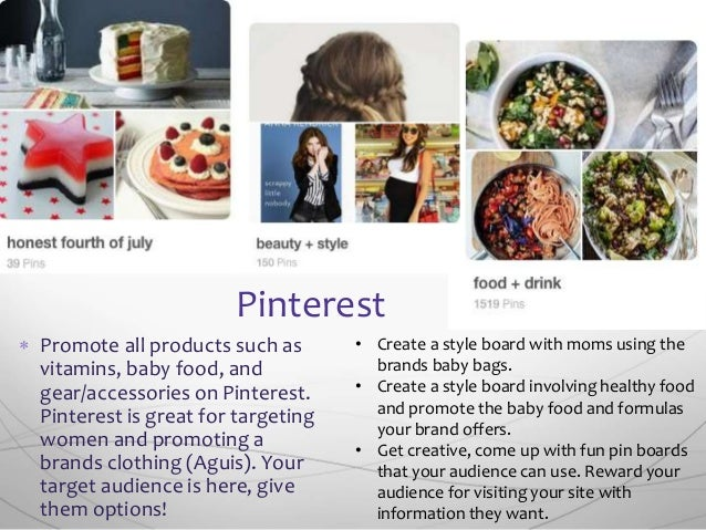  Promote all products such as vitamins, baby food, and gear/accessories on Pinterest. Pinterest is great for targeting wo...