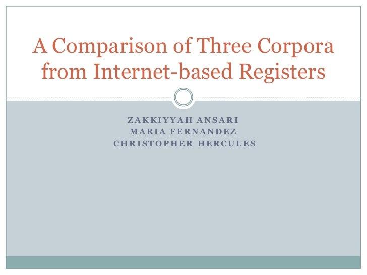 Zakkiyyah Ansari<br />Maria Fernandez<br /> Christopher Hercules<br />A Comparison of Three Corpora from Internet-based Re...