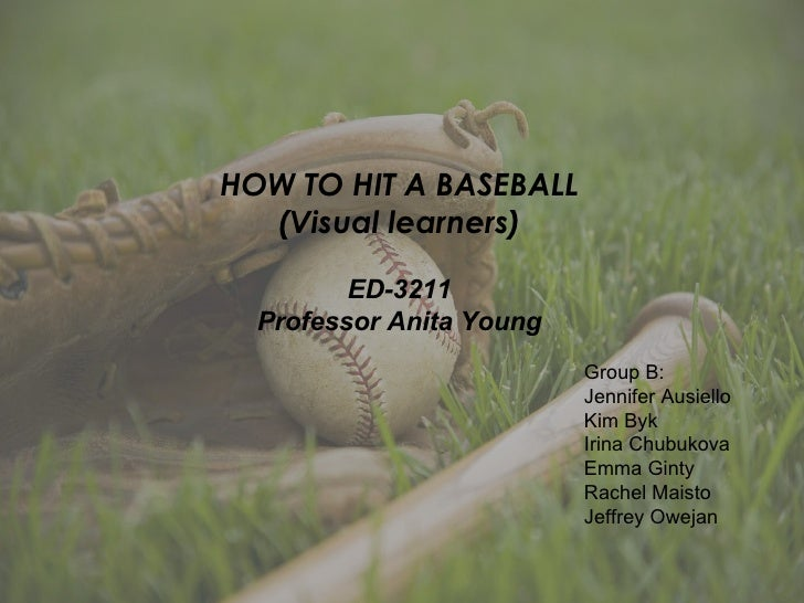 HOW TO HIT A BASEBALL (Visual learners) ED-3211 Professor Anita Young Group B: Jennifer Ausiello Kim Byk  Irina Chubukova ...