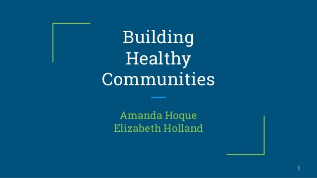 Building Healthy Communities Amanda Hoque Elizabeth Holland 1