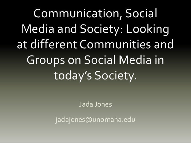 Communication, Social Media and Society: Looking at different Communities and Groups on Social Media in today's Society. J...