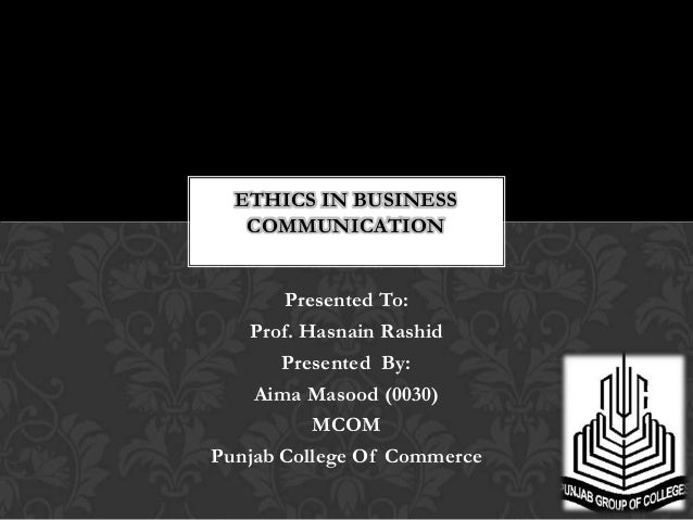 ETHICS IN BUSINESS   COMMUNICATION       Presented To:   Prof. Hasnain Rashid       Presented By:    Aima Masood (0030)   ...