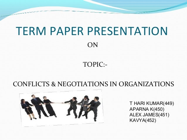 TERM PAPER PRESENTATION ON TOPIC:- CONFLICTS & NEGOTIATIONS IN ORGANIZATIONS T HARI KUMAR(449) APARNA K(450) ALEX JAMES(45...