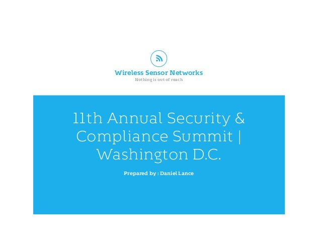 11th Annual Security & Compliance Summit | Washington D.C. Prepared by : Daniel Lance Wireless Sensor Networks Nothing is ...
