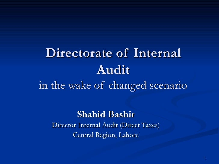 Directorate of Internal Audit in the wake of changed scenario Shahid Bashir Director Internal Audit (Direct Taxes) Central...
