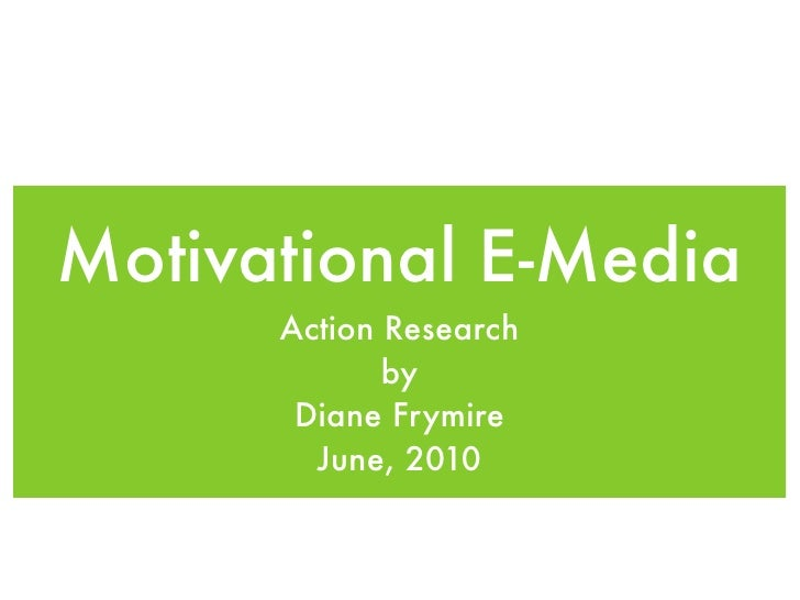 Motivational E-Media       Action Research              by        Diane Frymire         June, 2010