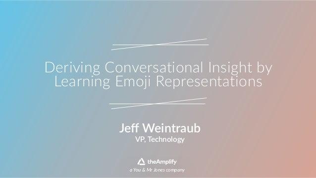 Deriving Conversational Insight by  Learning Emoji Representations VP, Technology Jeff Weintraub a You & Mr Jon...