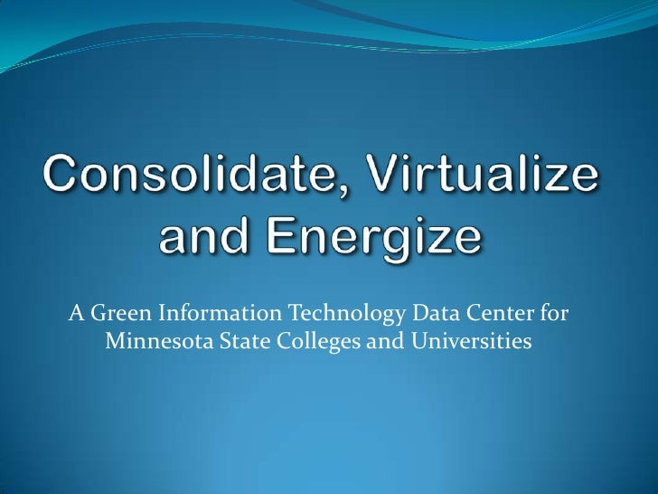 Consolidate, Virtualize and Energize<br />A Green Information Technology Data Center for Minnesota State Colleges and Univ...