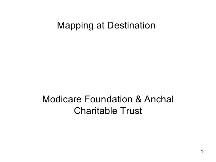 Mapping at DestinationModicare Foundation & Anchal      Charitable Trust                               1