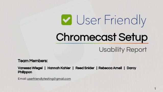 Usability Report 1 Chromecast Setup Team Members: Vanessa Wiegel | Hannah Kahler | Reed Snider | Rebecca Arnell | Darcy Ph...