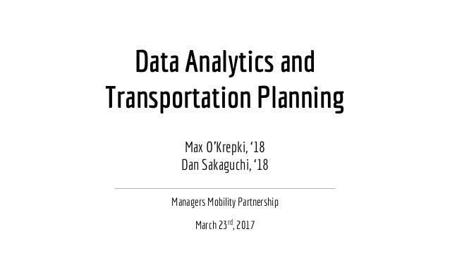 Data Analytics and Transportation Planning Managers Mobility Partnership March 23rd , 2017 Max O'Krepki, '18 Dan Sakaguchi...