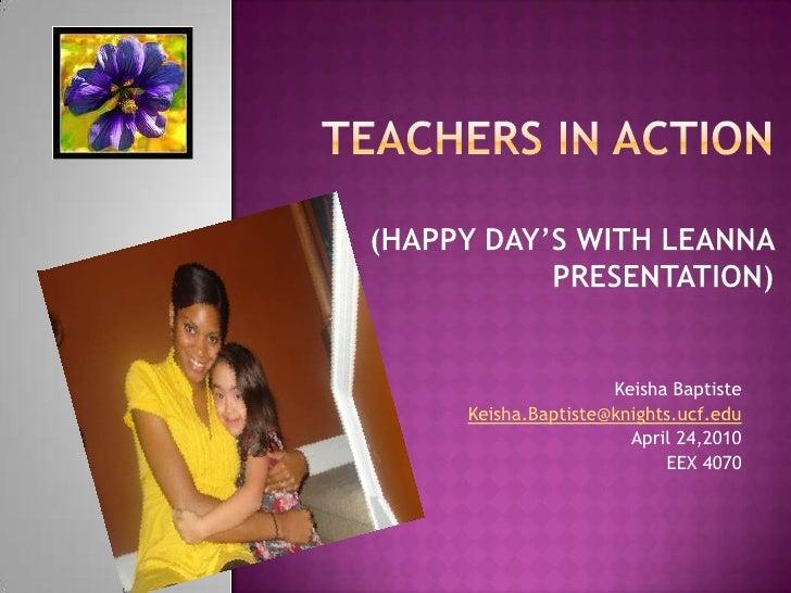 Teachers in Action   (Happy day's with Leanna Presentation)<br />Keisha Baptiste<br />Keisha.Baptiste@knights.ucf.edu<br /...