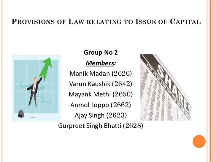 PROVISIONS OF LAW RELATING TO ISSUE OF CAPITAL                   Group No 2                    Members:              Manik...
