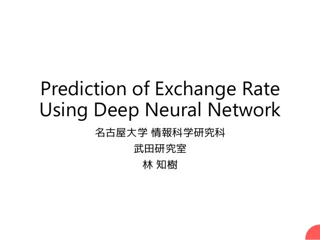 Prediction of Exchange Rate Using Deep Neural Network 名古屋大学 情報科学研究科 武田研究室 林 知樹 1