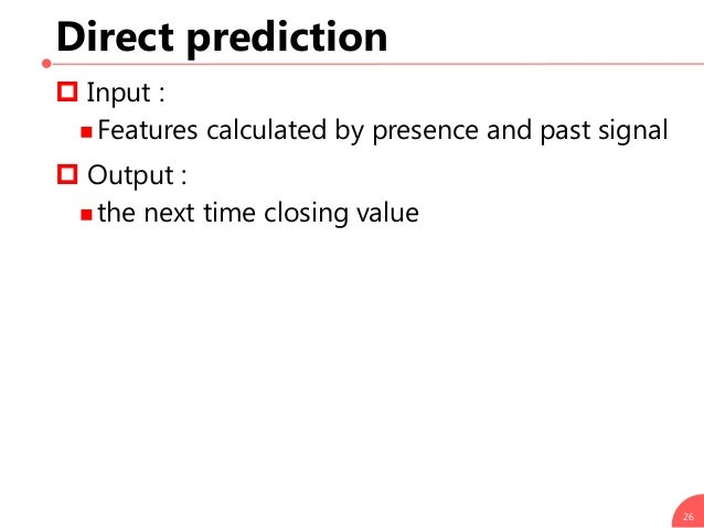 Direct prediction  Input :  Features calculated by presence and past signal  Output :  the next time closing value 26
