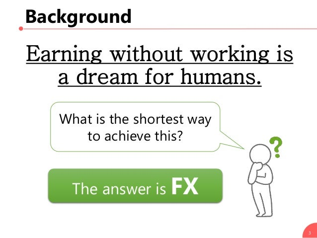 Background Earning without working is a dream for humans. 3 What is the shortest way to achieve this? The answer is FX