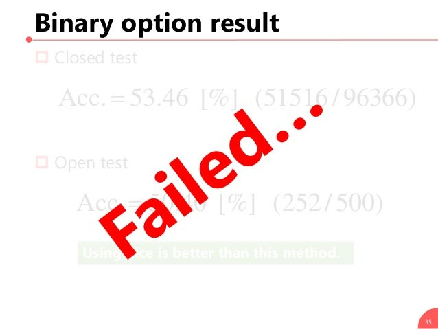 Using dice is better than this method. Binary option result  Closed test  Open test 35 )96366/51516([%]46.53Acc. )500/2...