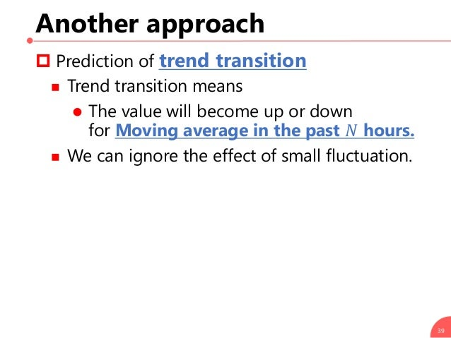 Another approach  Prediction of trend transition  Trend transition means  The value will become up or down for Moving a...