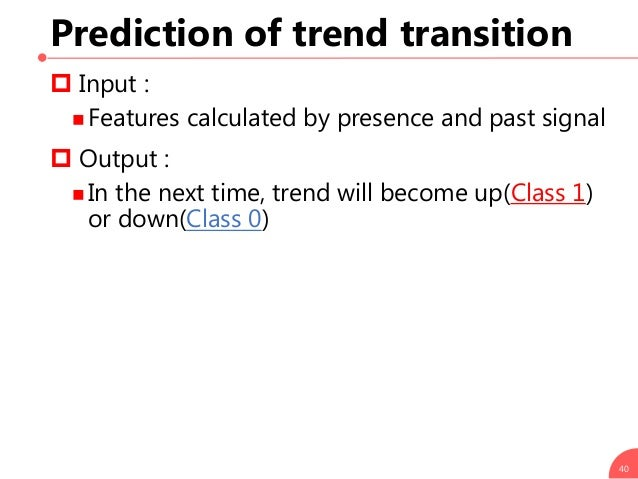 Prediction of trend transition 40  Input :  Features calculated by presence and past signal  Output :  In the next tim...