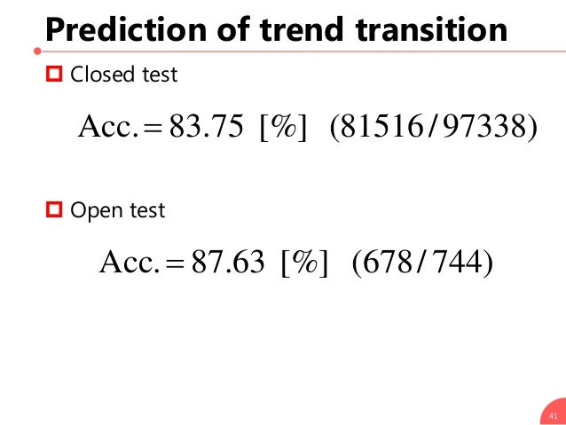 Prediction of trend transition  Closed test  Open test 41 )97338/81516([%]75.83Acc. )744/678([%]63.87Acc.