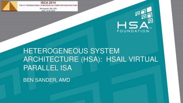 HETEROGENEOUS SYSTEM ARCHITECTURE (HSA): HSAIL VIRTUAL PARALLEL ISA BEN SANDER, AMD