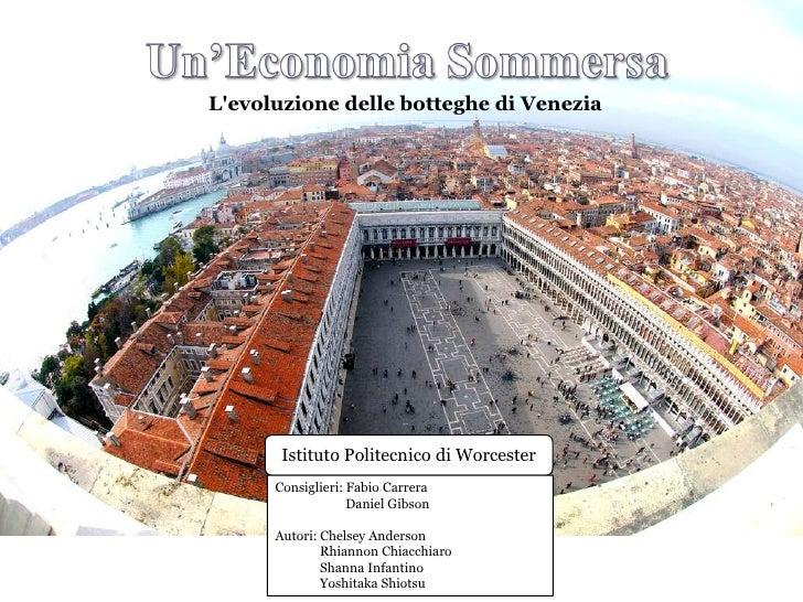 L'evoluzionedellebotteghe di Venezia <br />Istituto Politecnico di Worcester<br />Consiglieri: Fabio Carrera<br />   ...
