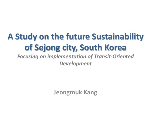 A Study on the future Sustainability of Sejong city, South Korea Focusing on implementation of Transit-Oriented Developmen...