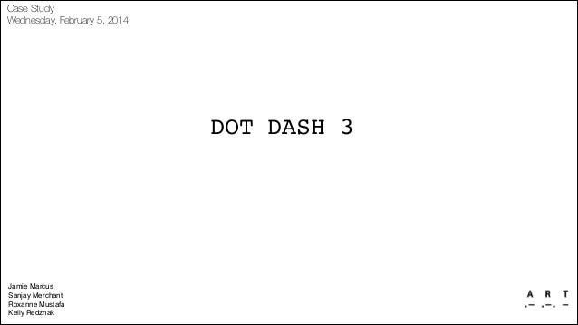 Case Study Wednesday, February 5, 2014  DOT DASH 3  Jamie Marcus! Sanjay Merchant! Roxanne Mustafa! Kelly Redznak