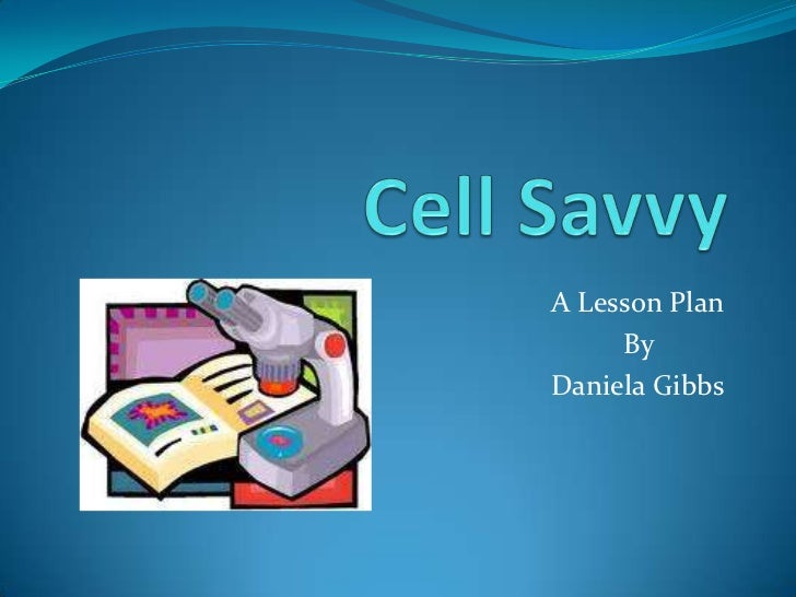 Cell Savvy<br />A Lesson Plan<br />					    By     <br /> Daniela Gibbs<br />