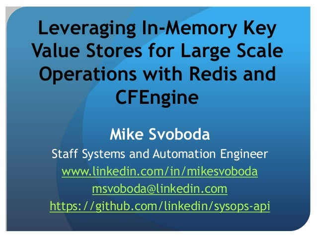 Leveraging In-Memory Key Value Stores for Large Scale Operations with Redis and CFEngine Mike Svoboda Staff Systems and Au...