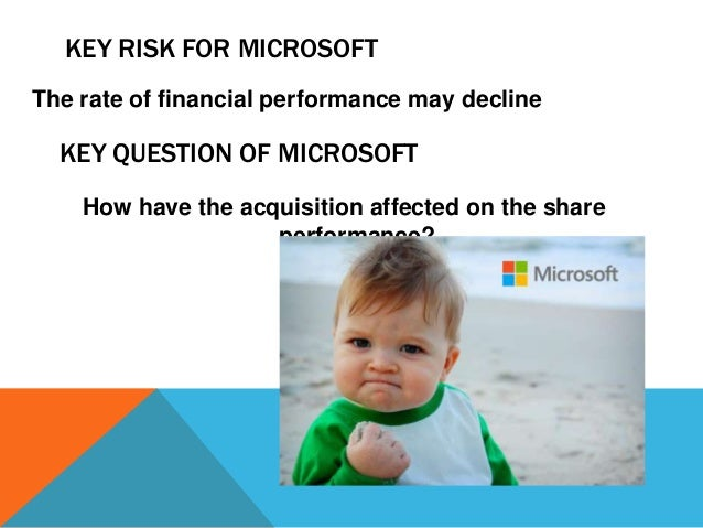 KEY RISK FOR MICROSOFT The rate of financial performance may decline  KEY QUESTION OF MICROSOFT How have the acquisition a...