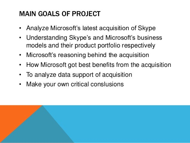 MAIN GOALS OF PROJECT • Analyze Microsoft's latest acquisition of Skype • Understanding Skype's and Microsoft's business m...