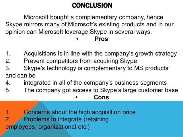 CONCLUSION Microsoft bought a complementary company, hence Skype mirrors many of Microsoft's existing products and in our ...