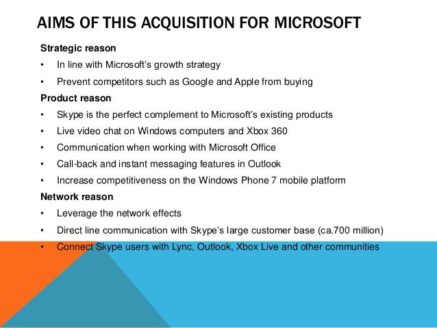 AIMS OF THIS ACQUISITION FOR MICROSOFT Strategic reason •  In line with Microsoft's growth strategy  •  Prevent competitor...