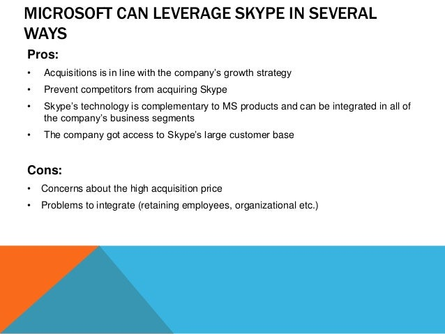 MICROSOFT CAN LEVERAGE SKYPE IN SEVERAL WAYS Pros: •  Acquisitions is in line with the company's growth strategy  •  Preve...