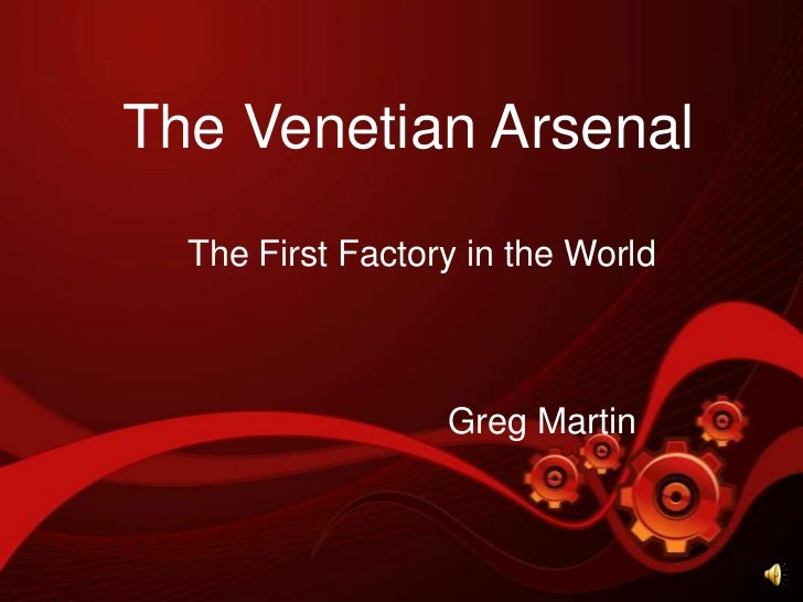 The Venetian Arsenal<br />The First Factory in the World<br />Greg Martin<br />