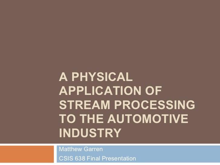 A PHYSICALAPPLICATION OFSTREAM PROCESSINGTO THE AUTOMOTIVEINDUSTRYMatthew GarrenCSIS 638 Final Presentation