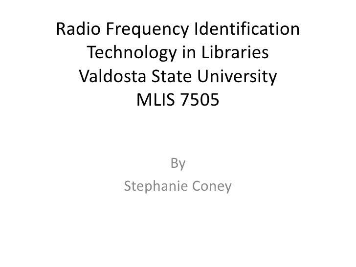 Radio Frequency Identification Technology in LibrariesValdosta State UniversityMLIS 7505<br />By<br />Stephanie Coney<br />