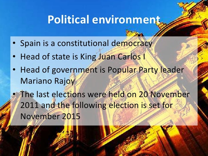 Political environment• Spain is a constitutional democracy• Head of state is King Juan Carlos I• Head of government is Pop...