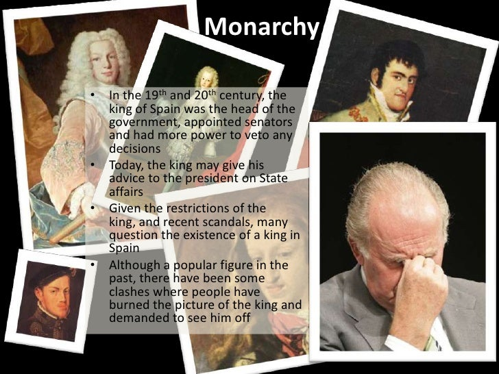 Monarchy• In the 19th and 20th century, the  king of Spain was the head of the  government, appointed senators  and had mo...