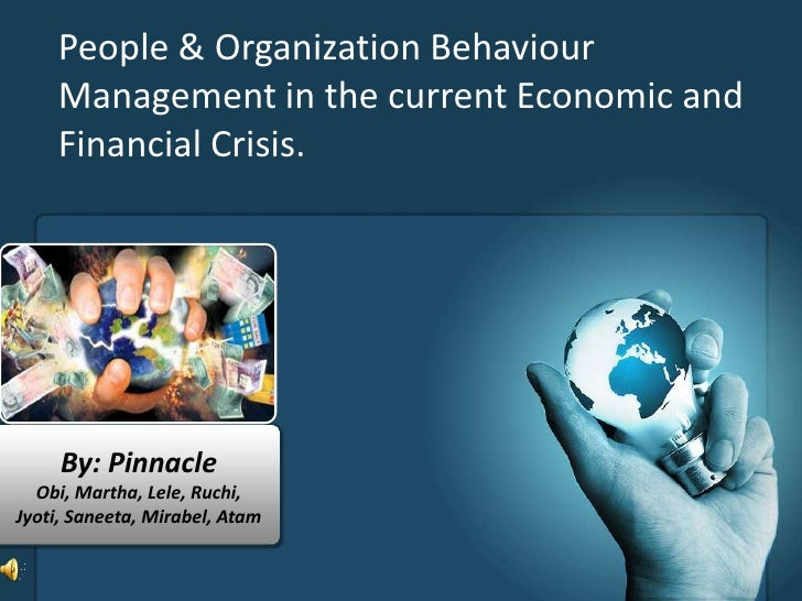People & Organisation Behaviour Management in the Current Economic and Financial Crisis.<br />By: Pinnacle<br />Obi, Marth...