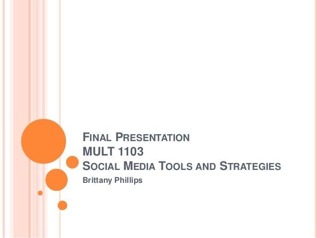 FINAL PRESENTATION MULT 1103 SOCIAL MEDIA TOOLS AND STRATEGIES Brittany Phillips