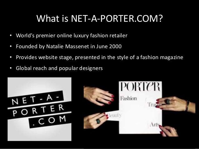 What is NET-A-PORTER.COM? • World's premier online luxury fashion retailer • Founded by Natalie Massenet in June 2000 • Pr...