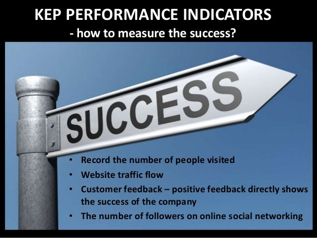 KEP PERFORMANCE INDICATORS - how to measure the success? • Record the number of people visited • Website traffic flow • Cu...