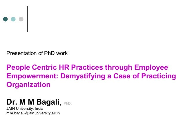 Presentation of PhD workPeople Centric HR Practices through EmployeeEmpowerment: Demystifying a Case of PracticingOrganiza...