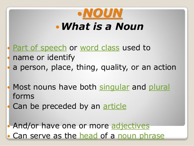 NOUN  What is a Noun  Part of speech or word class used to  name or identify  a person, place, thing, quality, or an ...