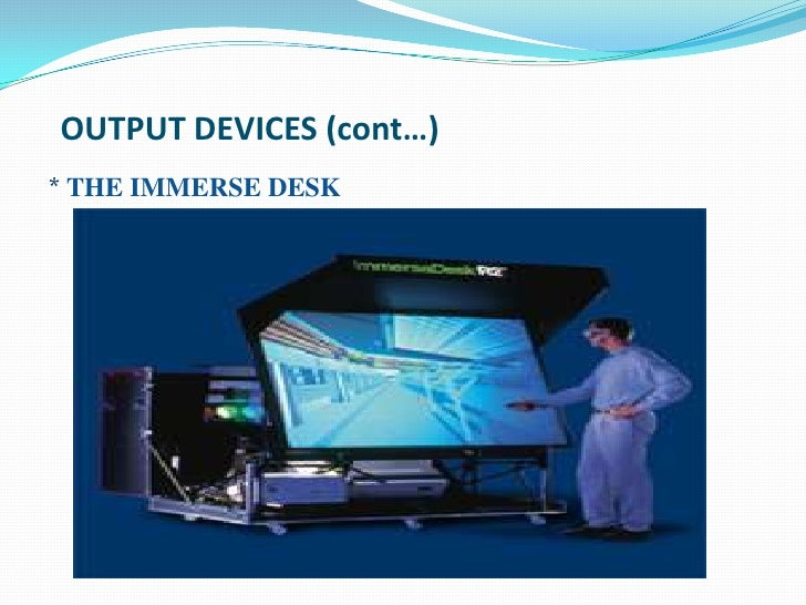 OUTPUT DEVICES (cont…)* THE IMMERSE DESK
